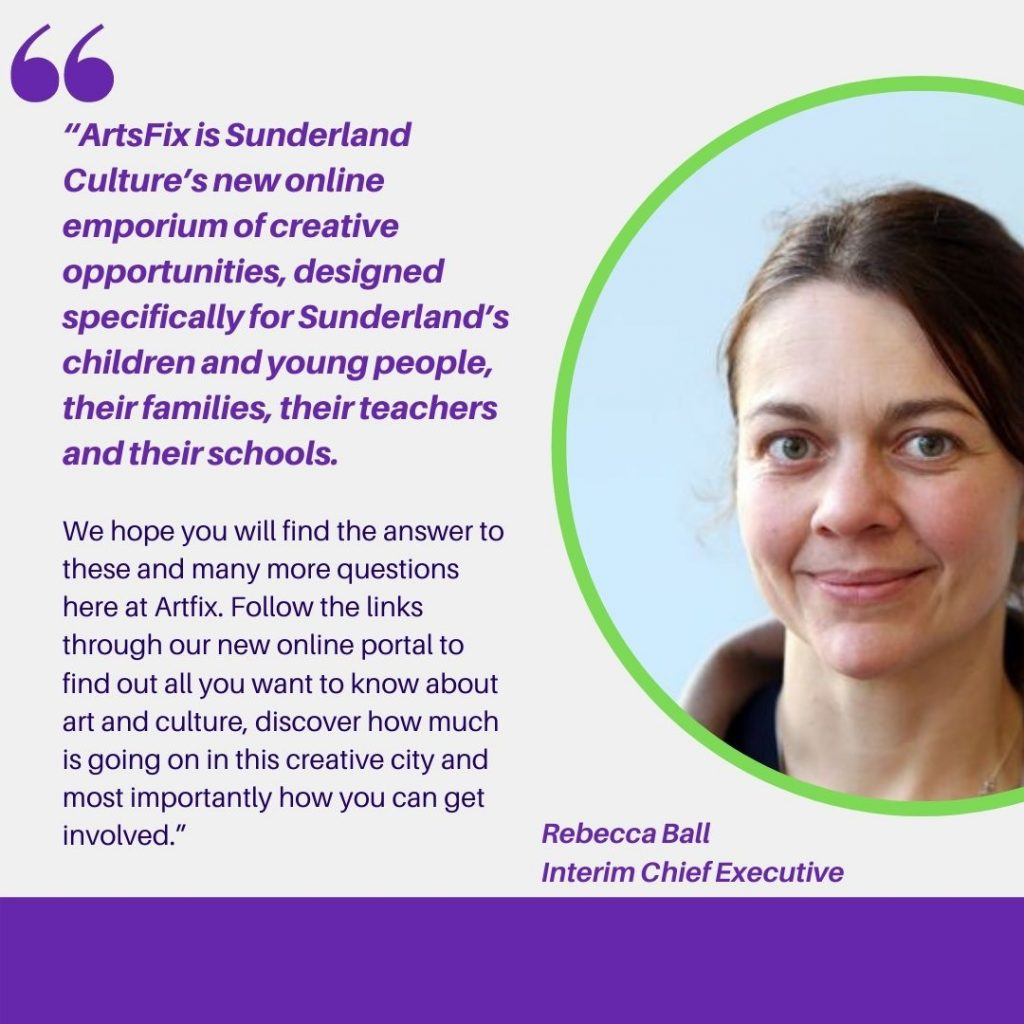 """Quote from Rebecca Ball, Creative Director at Sunderland Culture. It says: """"ArtsFix is Sunderland Culture's new online emporium of creative opportunities, designed specifically for Sunderland's children and young people, their families, their teachers and their schools. It is a place of inspiration and discovery, learning and education, excitement and enjoyment. It is free to use and open to all young people from across Sunderland (and beyond!). We hope you will find the answer to these and many more questions here at Artfix. Follow the links through our new online portal to find out all you want to know about art and culture, discover how much is going on in this creative city and most importantly how you can get involved."""""""